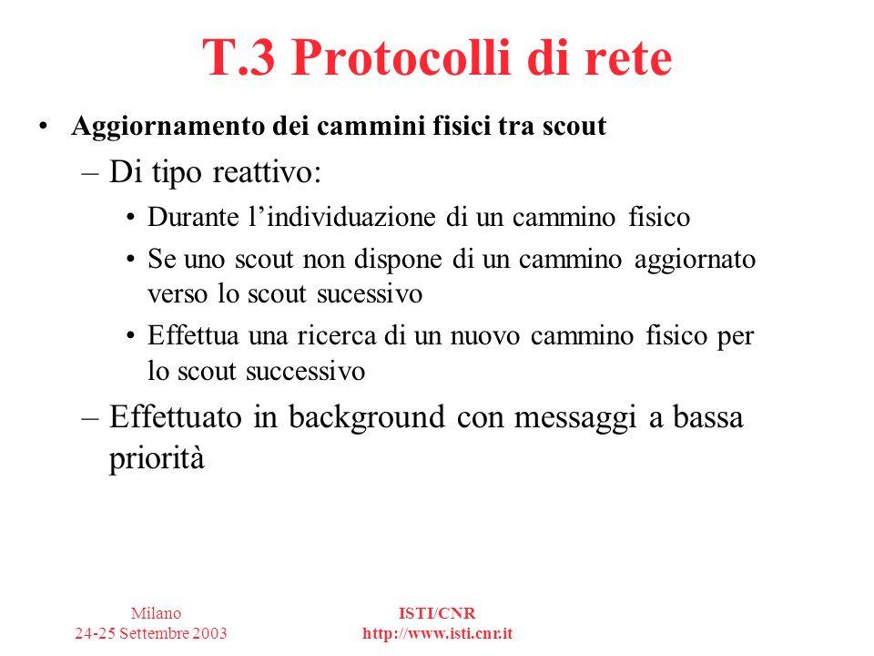 Milano 24-25 Settembre 2003 ISTI/CNR http://www.isti.cnr.it T.3 Protocolli di rete Aggiornamento dei cammini fisici tra scout –Di tipo reattivo: Durante lindividuazione di un cammino fisico Se uno scout non dispone di un cammino aggiornato verso lo scout sucessivo Effettua una ricerca di un nuovo cammino fisico per lo scout successivo –Effettuato in background con messaggi a bassa priorità