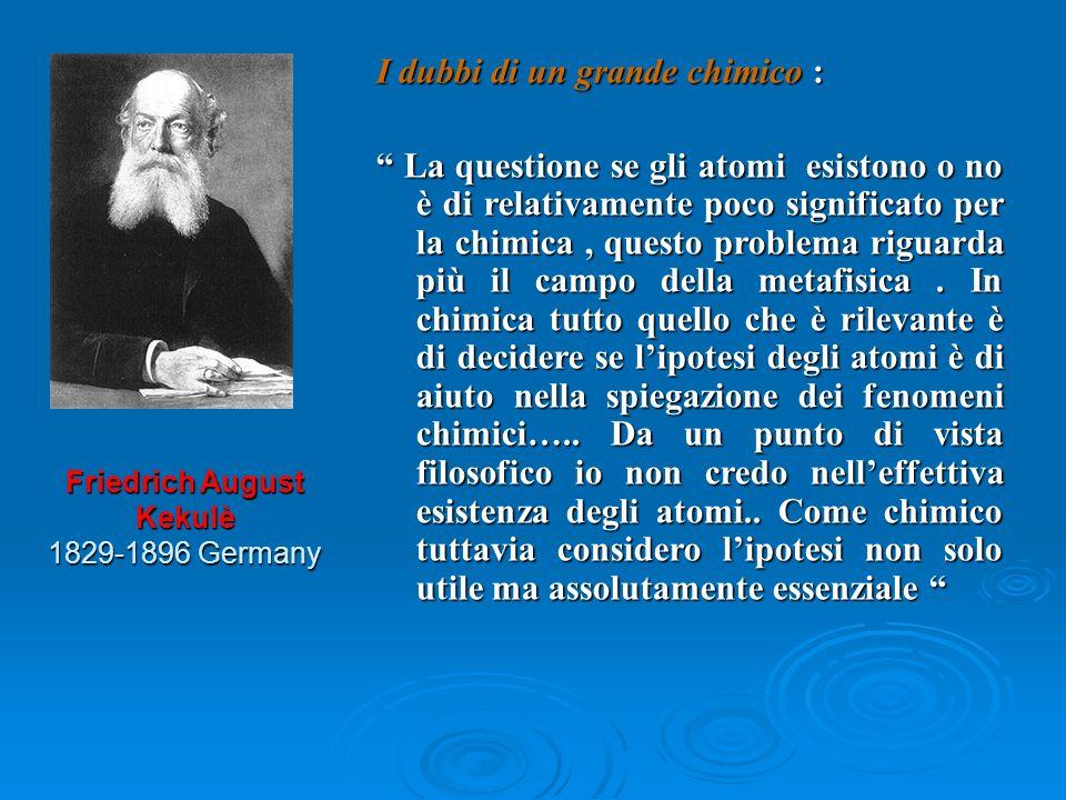 Friedrich August Kekulè 1829-1896 Germany I dubbi di un grande chimico : La questione se gli atomi esistono o no è di relativamente poco significato p
