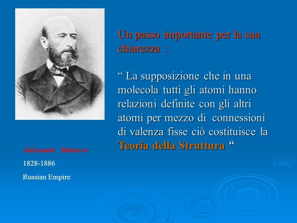 Aleksandr Butlerov 1828-1886 Russian Empire Un passo importante per la sua chiarezza : La supposizione che in una molecola tutti gli atomi hanno relaz