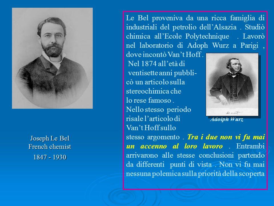 Joseph Le Bel French chemist 1847 - 1930 Le Bel proveniva da una ricca famiglia di industriali del petrolio dellAlsazia. Studiò chimica allEcole Polyt
