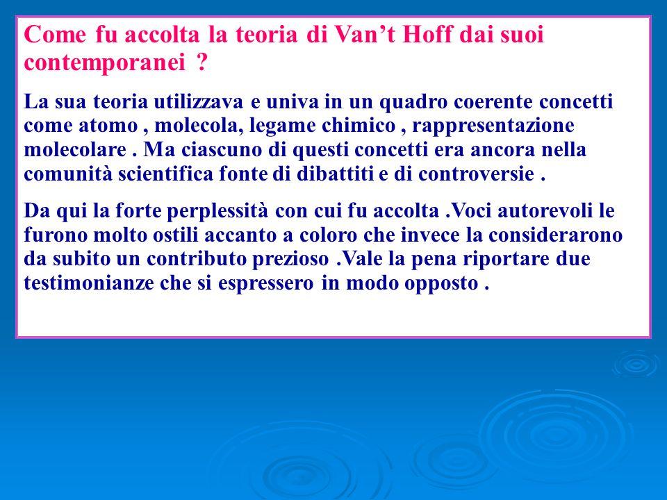 Come fu accolta la teoria di Vant Hoff dai suoi contemporanei ? La sua teoria utilizzava e univa in un quadro coerente concetti come atomo, molecola,