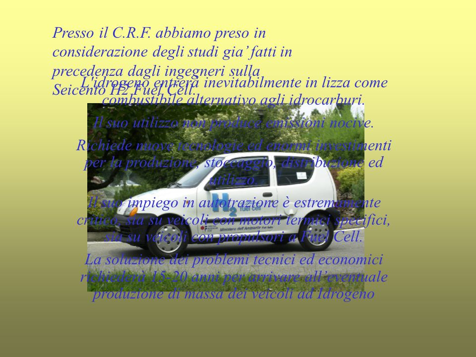 Presso il C.R.F. abbiamo preso in considerazione degli studi gia fatti in precedenza dagli ingegneri sulla Seicento H2 Fuel Cell. L'idrogeno entrerà i