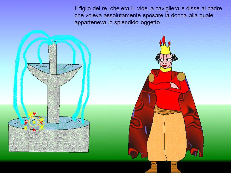 Il figlio del re, che era lì, vide la cavigliera e disse al padre che voleva assolutamente sposare la donna alla quale apparteneva lo splendido oggett