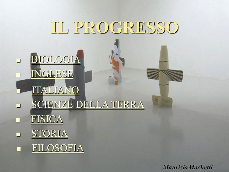 IL PROGRESSO BIOLOGIA BIOLOGIA BIOLOGIA SCIENZE DELLA TERRA SCIENZE DELLA TERRA SCIENZE DELLA TERRA SCIENZE DELLA TERRA ITALIANO ITALIANO ITALIANO INGLESE INGLESE INGLESE FISICA FISICA FISICA STORIA STORIA STORIA FILOSOFIA FILOSOFIA FILOSOFIA Maurizio Mochetti