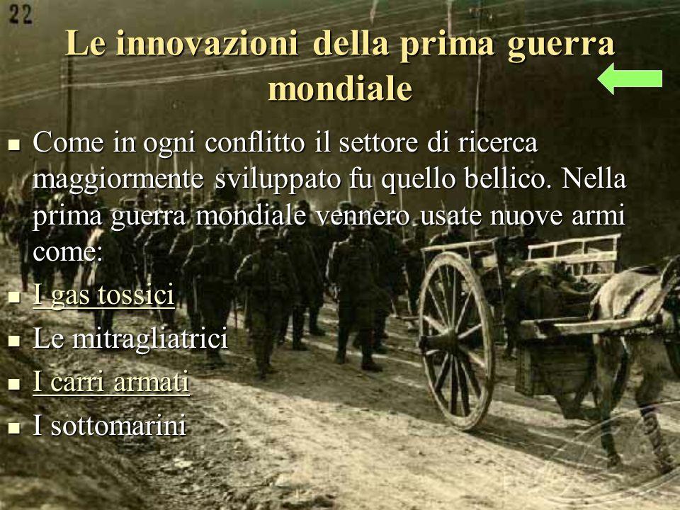Le innovazioni della prima guerra mondiale Come in ogni conflitto il settore di ricerca maggiormente sviluppato fu quello bellico.
