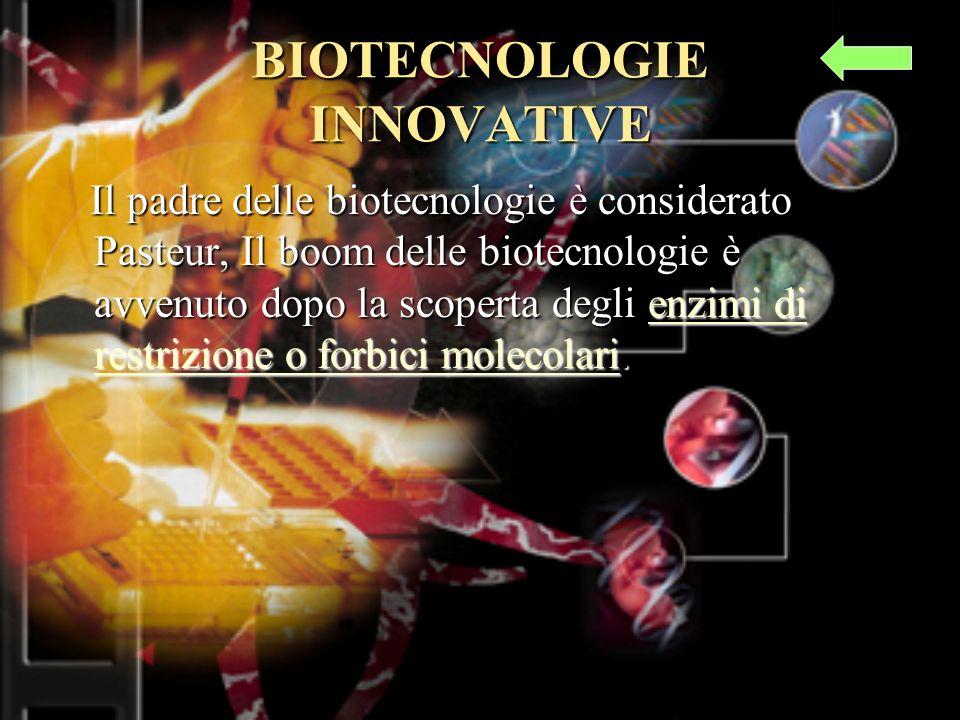 BIOTECNOLOGIE INNOVATIVE Il padre delle biotecnologie è considerato Pasteur, Il boom delle biotecnologie è avvenuto dopo la scoperta degli enzimi di restrizione o forbici molecolari.