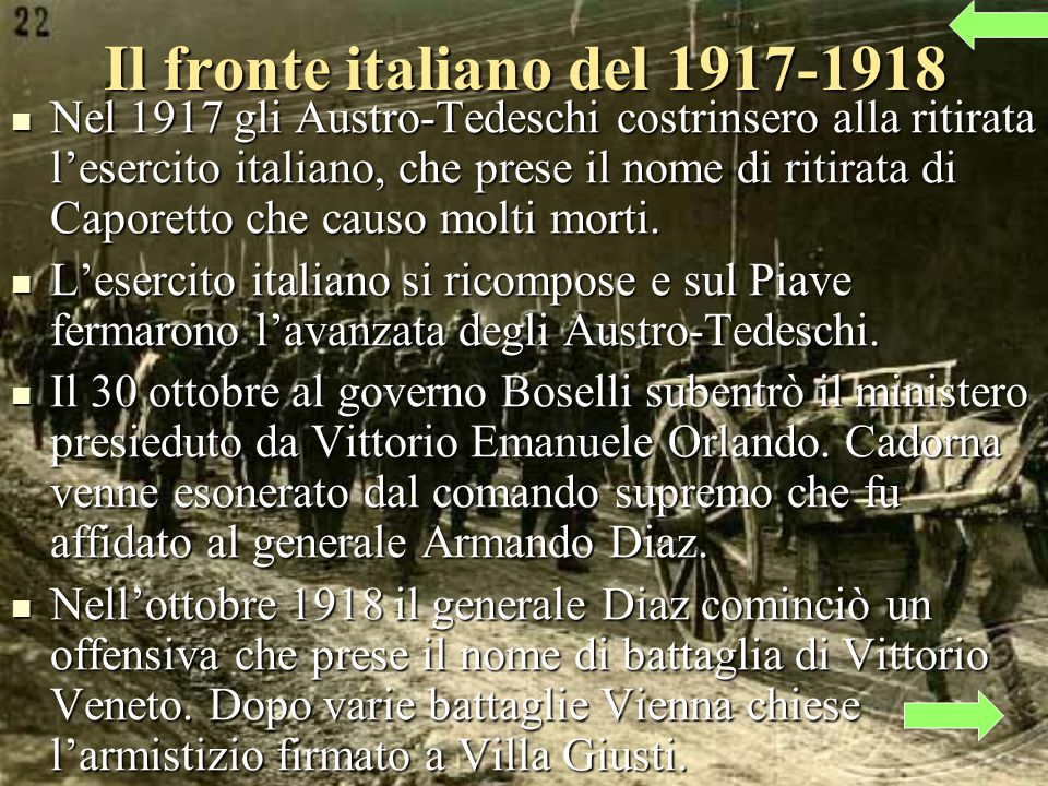 Il fronte italiano del 1917-1918 Nel 1917 gli Austro-Tedeschi costrinsero alla ritirata lesercito italiano, che prese il nome di ritirata di Caporetto che causo molti morti.