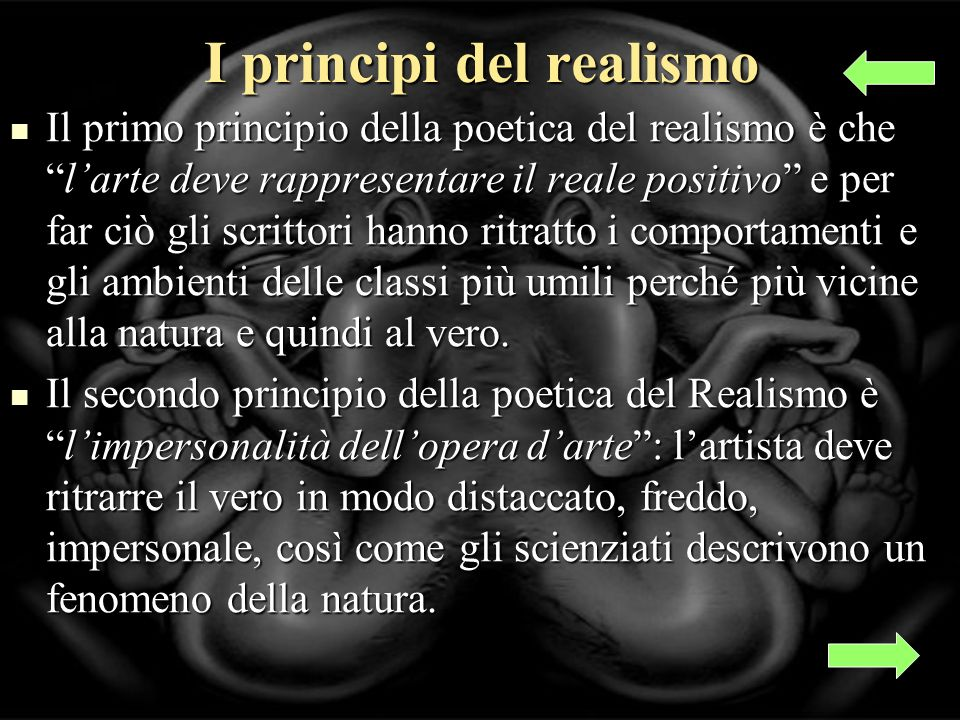 I principi del realismo Il primo principio della poetica del realismo è chelarte deve rappresentare il reale positivo e per far ciò gli scrittori hanno ritratto i comportamenti e gli ambienti delle classi più umili perché più vicine alla natura e quindi al vero.