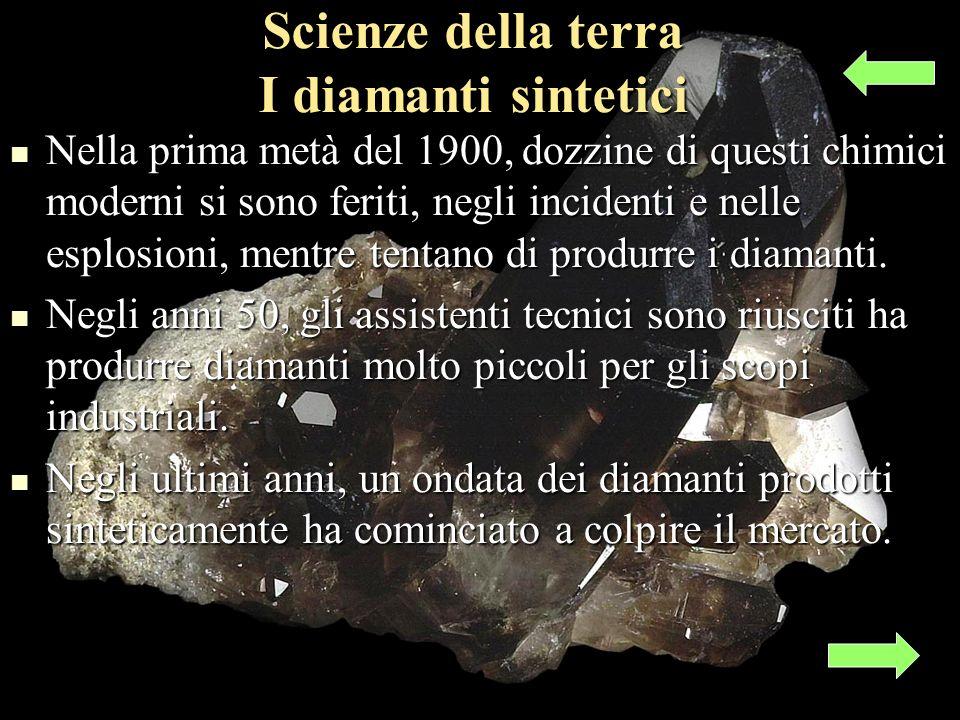 Scienze della terra I diamanti sintetici Nella prima metà del 1900, dozzine di questi chimici moderni si sono feriti, negli incidenti e nelle esplosioni, mentre tentano di produrre i diamanti.