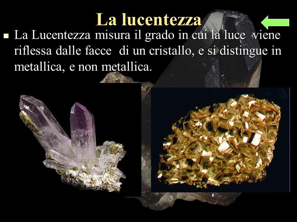 La lucentezza La Lucentezza misura il grado in cui la luce viene riflessa dalle facce di un cristallo, e si distingue in metallica, e non metallica.