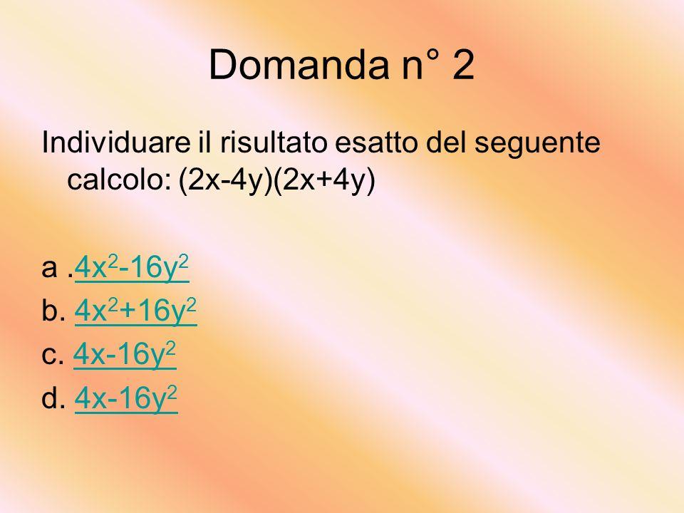 Domanda n° 2 Individuare il risultato esatto del seguente calcolo: (2x-4y)(2x+4y) a.4x 2 -16y 24x 2 -16y 2 b.