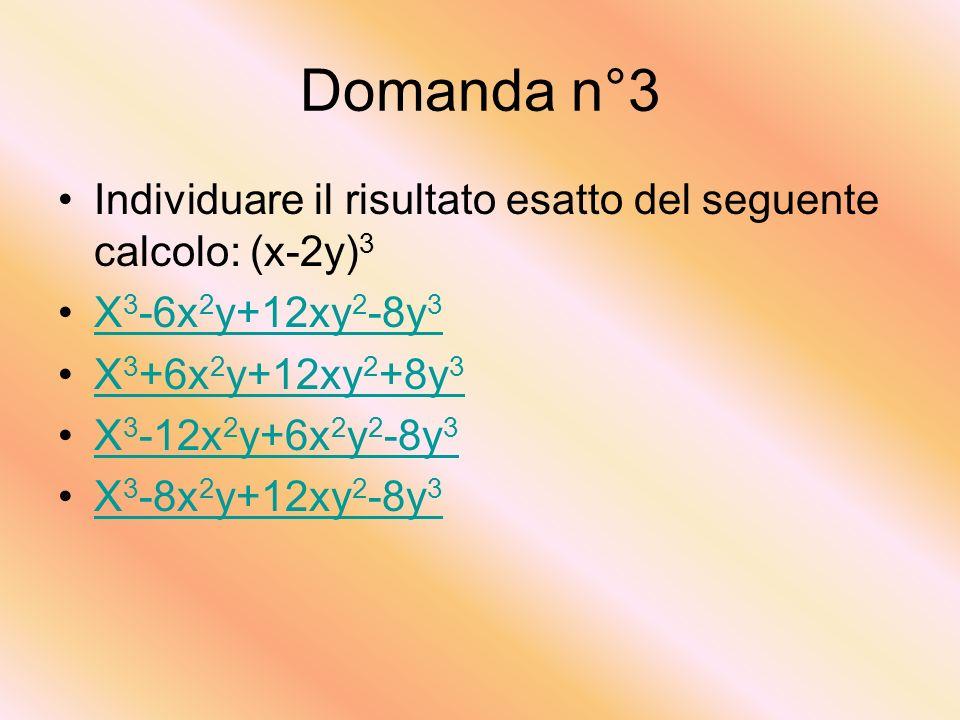 Domanda n°3 Individuare il risultato esatto del seguente calcolo: (x-2y) 3 X 3 -6x 2 y+12xy 2 -8y 3X 3 -6x 2 y+12xy 2 -8y 3 X 3 +6x 2 y+12xy 2 +8y 3X 3 +6x 2 y+12xy 2 +8y 3 X 3 -12x 2 y+6x 2 y 2 -8y 3X 3 -12x 2 y+6x 2 y 2 -8y 3 X 3 -8x 2 y+12xy 2 -8y 3X 3 -8x 2 y+12xy 2 -8y 3