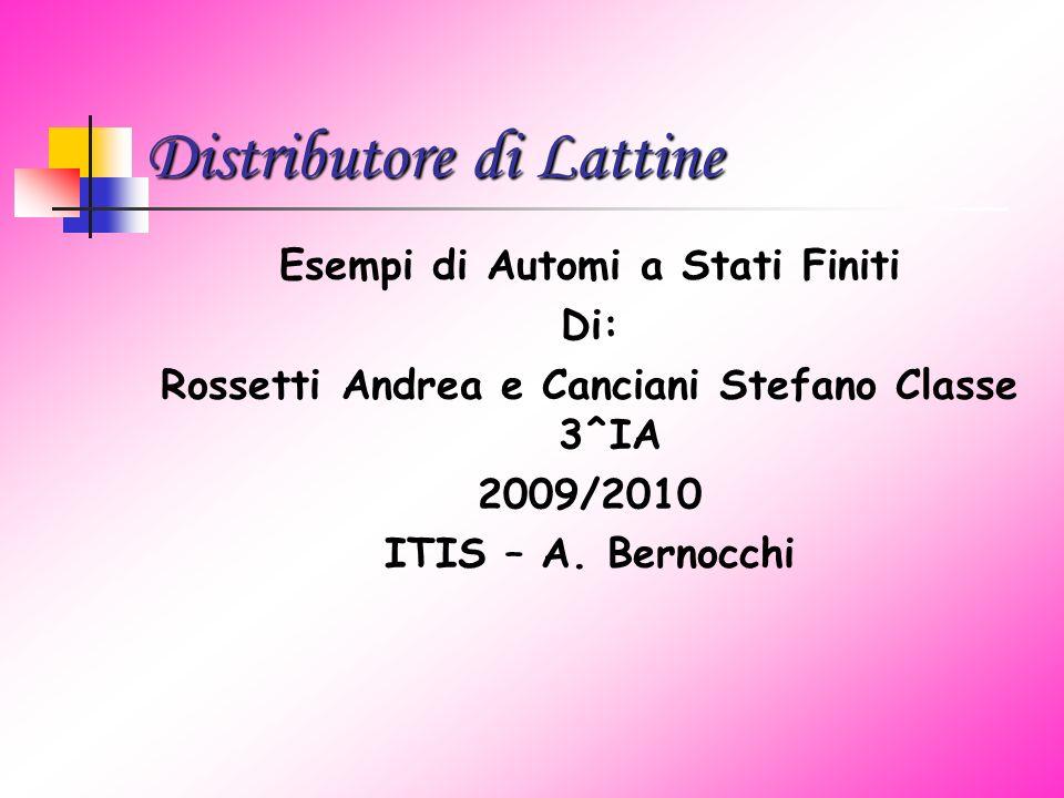Distributore di Lattine Esempi di Automi a Stati Finiti Di: Rossetti Andrea e Canciani Stefano Classe 3^IA 2009/2010 ITIS – A.