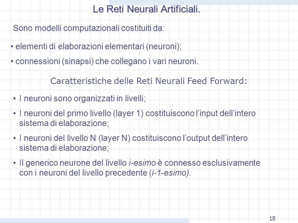 18 Le Reti Neurali Artificiali. Sono modelli computazionali costituiti da: elementi di elaborazioni elementari (neuroni); connessioni (sinapsi) che co