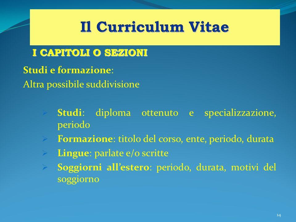 14 I CAPITOLI O SEZIONI Studi e formazione: Altra possibile suddivisione Studi: diploma ottenuto e specializzazione, periodo Formazione: titolo del co