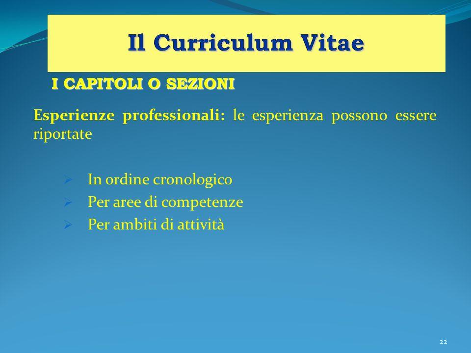 22 I CAPITOLI O SEZIONI Esperienze professionali: le esperienza possono essere riportate In ordine cronologico Per aree di competenze Per ambiti di at
