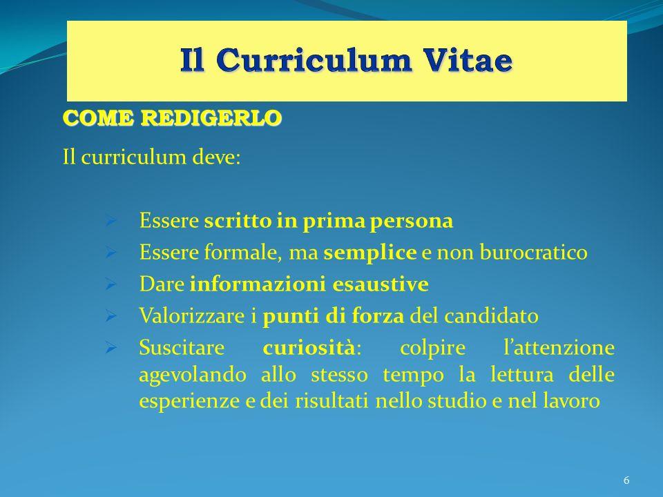 6 COME REDIGERLO Il curriculum deve: Essere scritto in prima persona Essere formale, ma semplice e non burocratico Dare informazioni esaustive Valoriz
