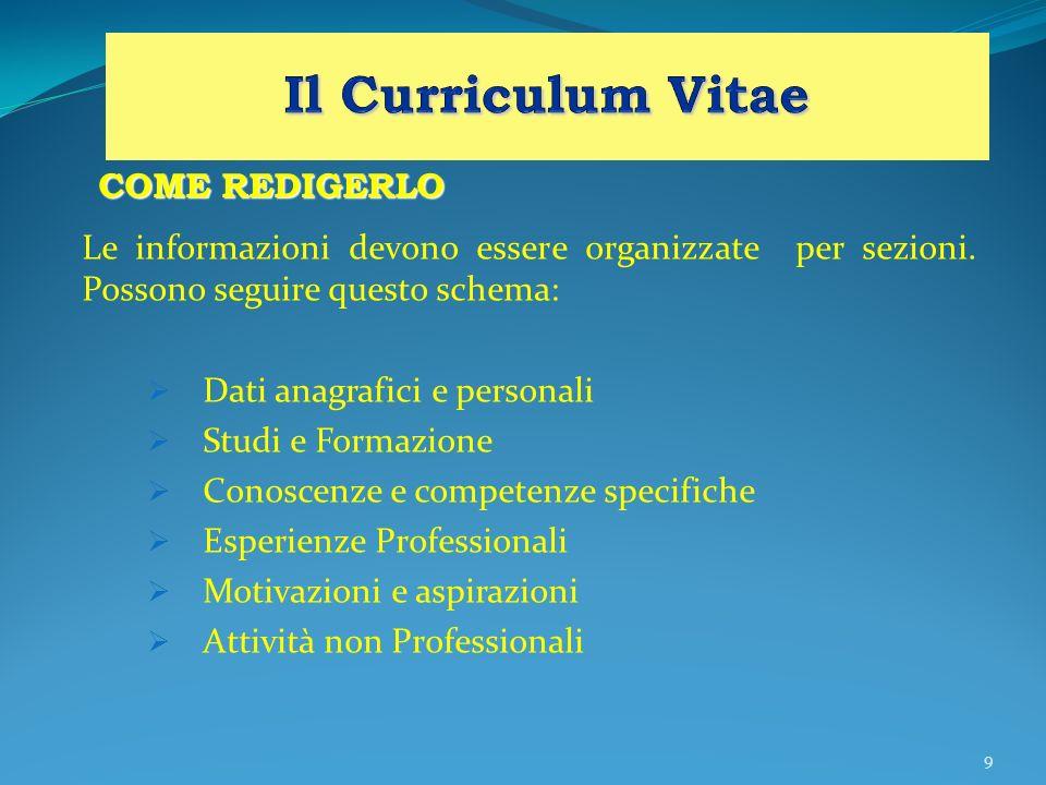 9 COME REDIGERLO Le informazioni devono essere organizzate per sezioni. Possono seguire questo schema: Dati anagrafici e personali Studi e Formazione