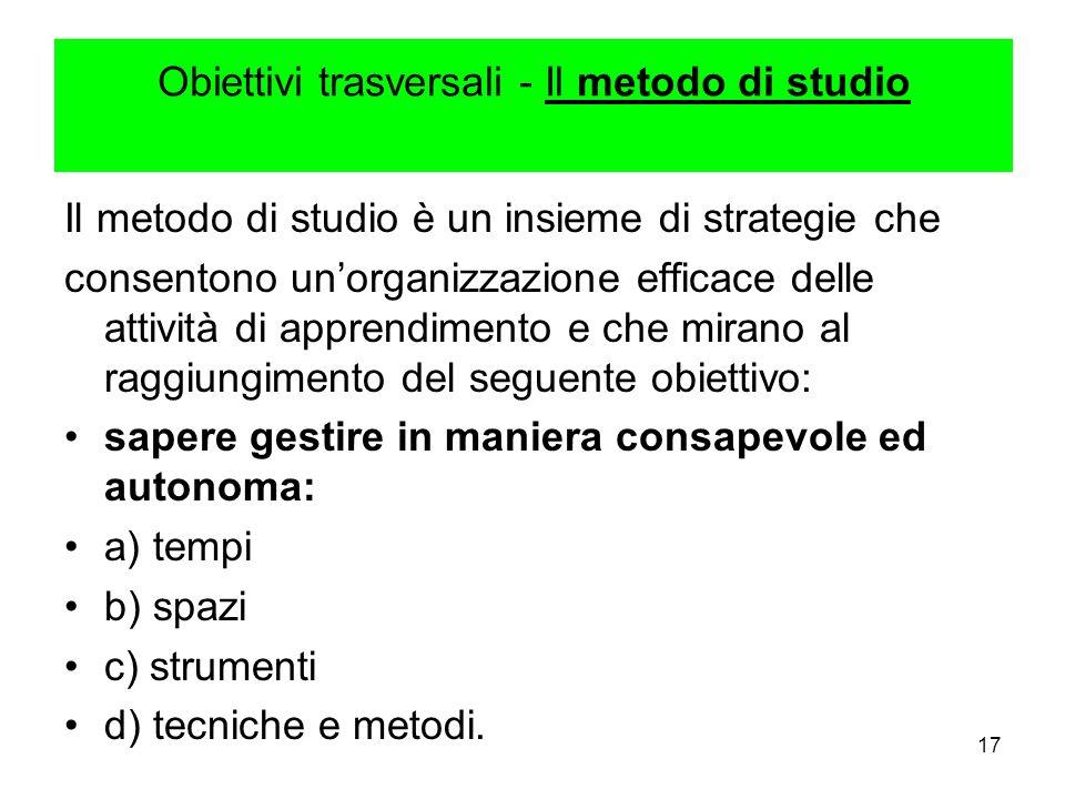 17 Obiettivi trasversali - Il metodo di studio Il metodo di studio è un insieme di strategie che consentono unorganizzazione efficace delle attività d