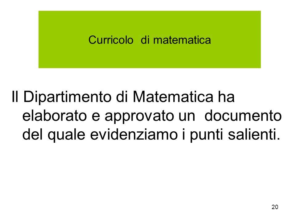 20 Curricolo di matematica Il Dipartimento di Matematica ha elaborato e approvato un documento del quale evidenziamo i punti salienti.