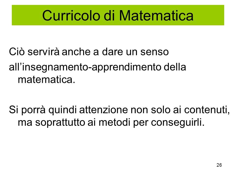 26 Ciò servirà anche a dare un senso allinsegnamento-apprendimento della matematica. Si porrà quindi attenzione non solo ai contenuti, ma soprattutto