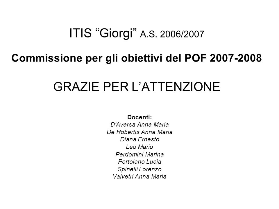 ITIS Giorgi A.S. 2006/2007 Commissione per gli obiettivi del POF 2007-2008 GRAZIE PER LATTENZIONE Docenti: DAversa Anna Maria De Robertis Anna Maria D