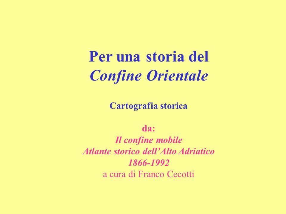 Per una storia del Confine Orientale Cartografia storica da: Il confine mobile Atlante storico dellAlto Adriatico 1866-1992 a cura di Franco Cecotti
