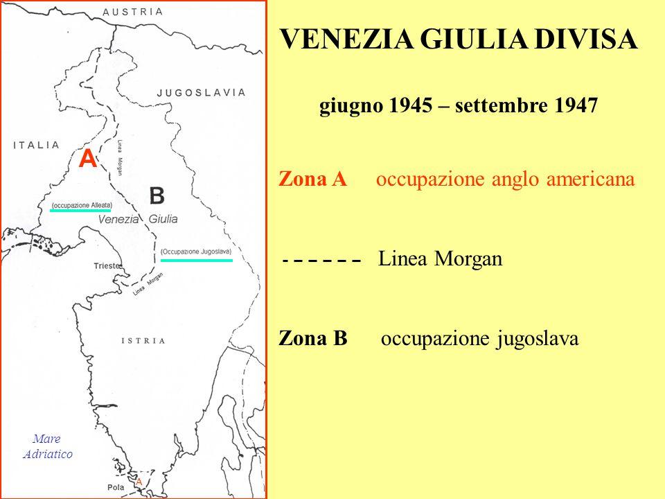 A A VENEZIA GIULIA DIVISA giugno 1945 – settembre 1947 Zona A occupazione anglo americana Linea Morgan Zona B occupazione jugoslava Mare Adriatico