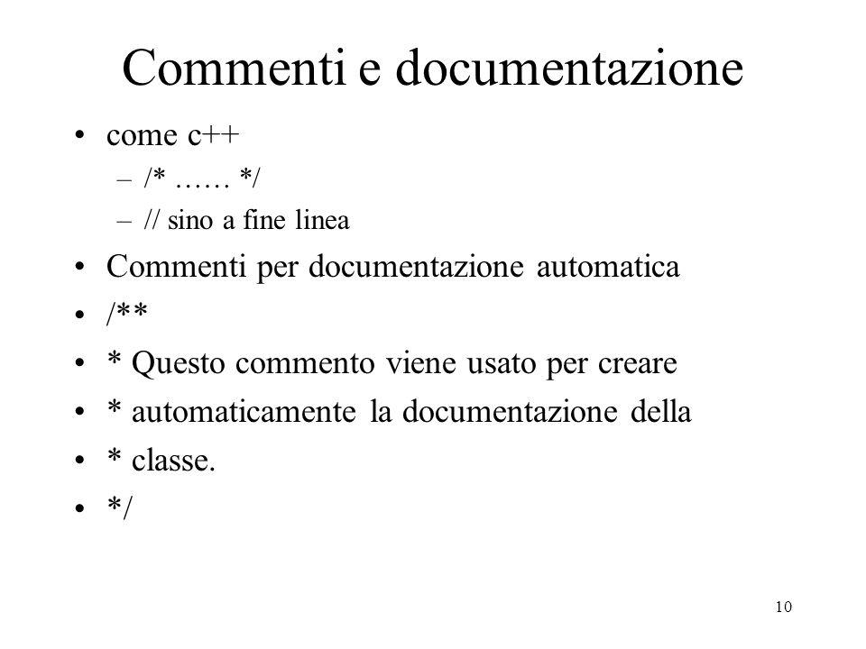 10 Commenti e documentazione come c++ –/* …… */ –// sino a fine linea Commenti per documentazione automatica /** * Questo commento viene usato per cre
