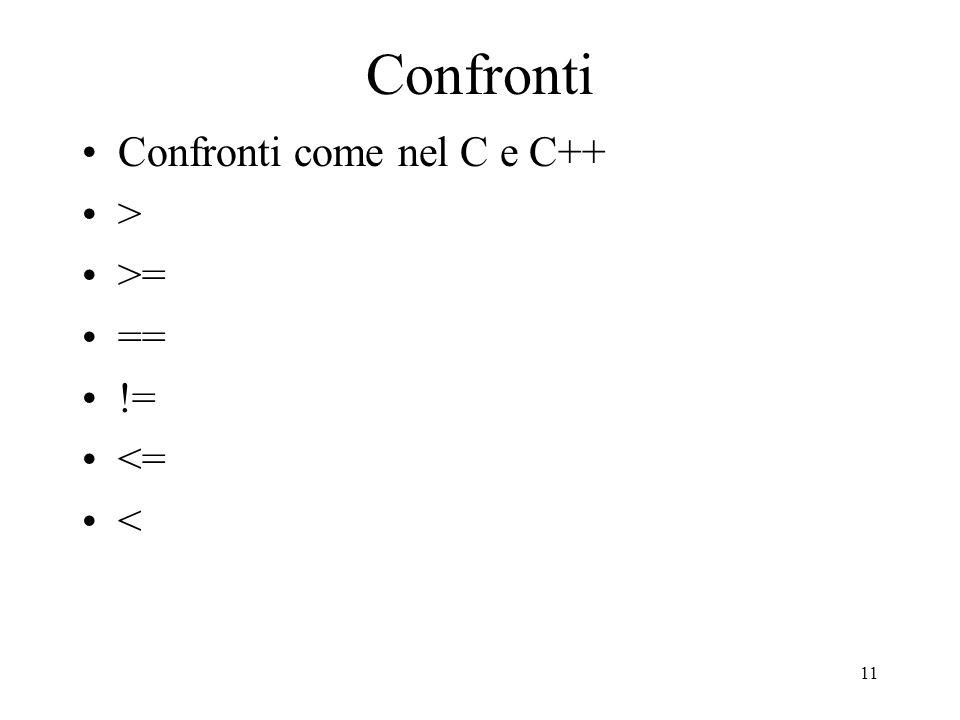 11 Confronti Confronti come nel C e C++ > >= == != <= <