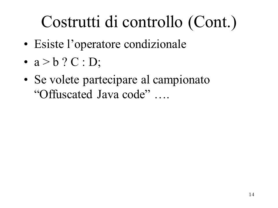 14 Costrutti di controllo (Cont.) Esiste loperatore condizionale a > b ? C : D; Se volete partecipare al campionato Offuscated Java code ….