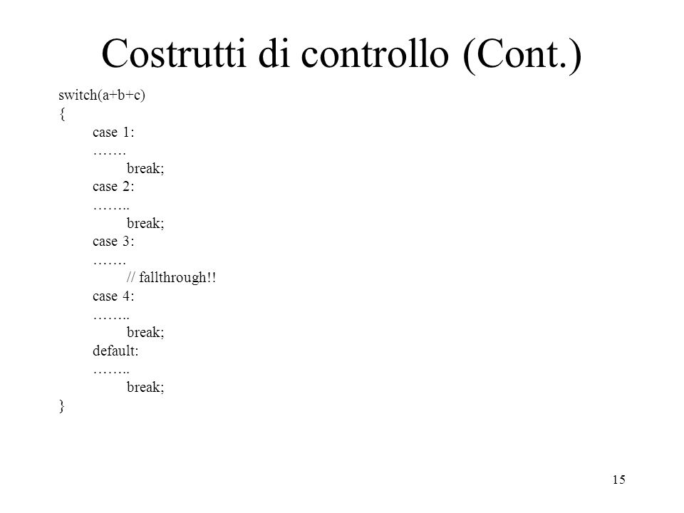 15 Costrutti di controllo (Cont.) switch(a+b+c) { case 1: ……. break; case 2: …….. break; case 3: ……. // fallthrough!! case 4: …….. break; default: …….