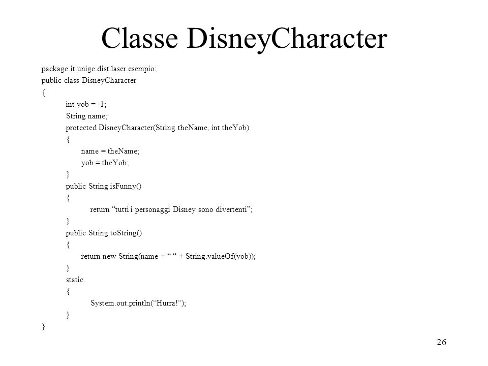 26 Classe DisneyCharacter package it.unige.dist.laser.esempio; public class DisneyCharacter { int yob = -1; String name; protected DisneyCharacter(Str