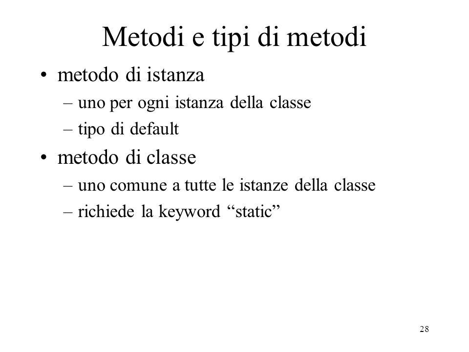 28 Metodi e tipi di metodi metodo di istanza –uno per ogni istanza della classe –tipo di default metodo di classe –uno comune a tutte le istanze della