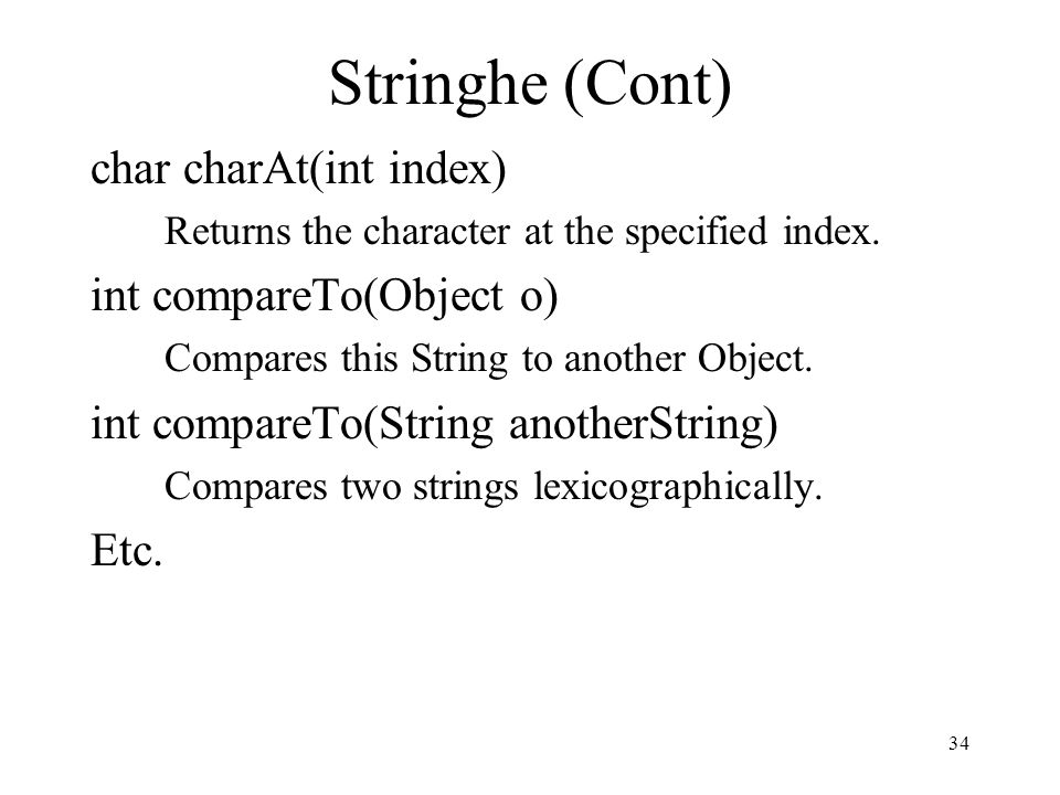 34 Stringhe (Cont) char charAt(int index) Returns the character at the specified index. int compareTo(Object o) Compares this String to another Object