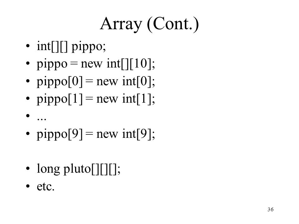 36 Array (Cont.) int[][] pippo; pippo = new int[][10]; pippo[0] = new int[0]; pippo[1] = new int[1];... pippo[9] = new int[9]; long pluto[][][]; etc.