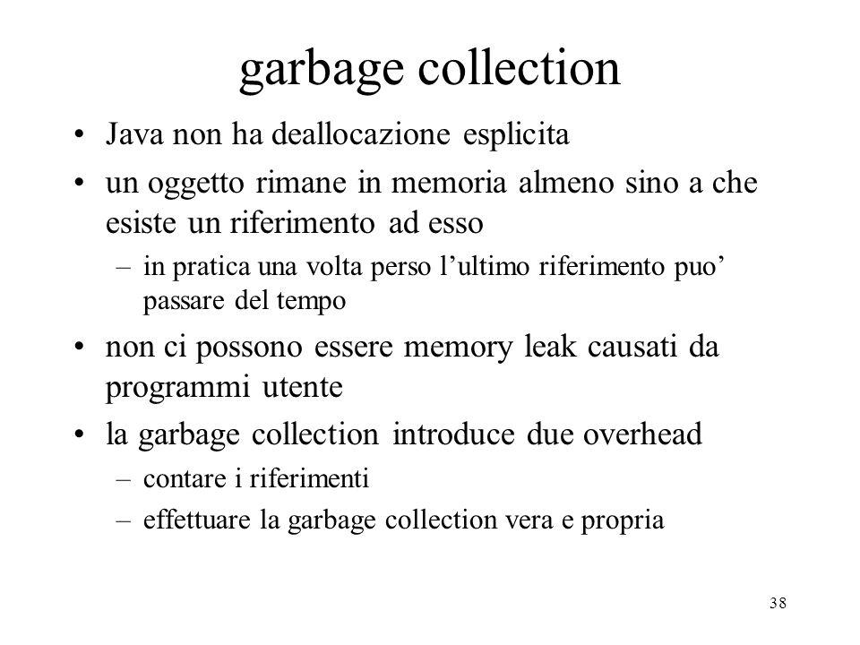 38 garbage collection Java non ha deallocazione esplicita un oggetto rimane in memoria almeno sino a che esiste un riferimento ad esso –in pratica una