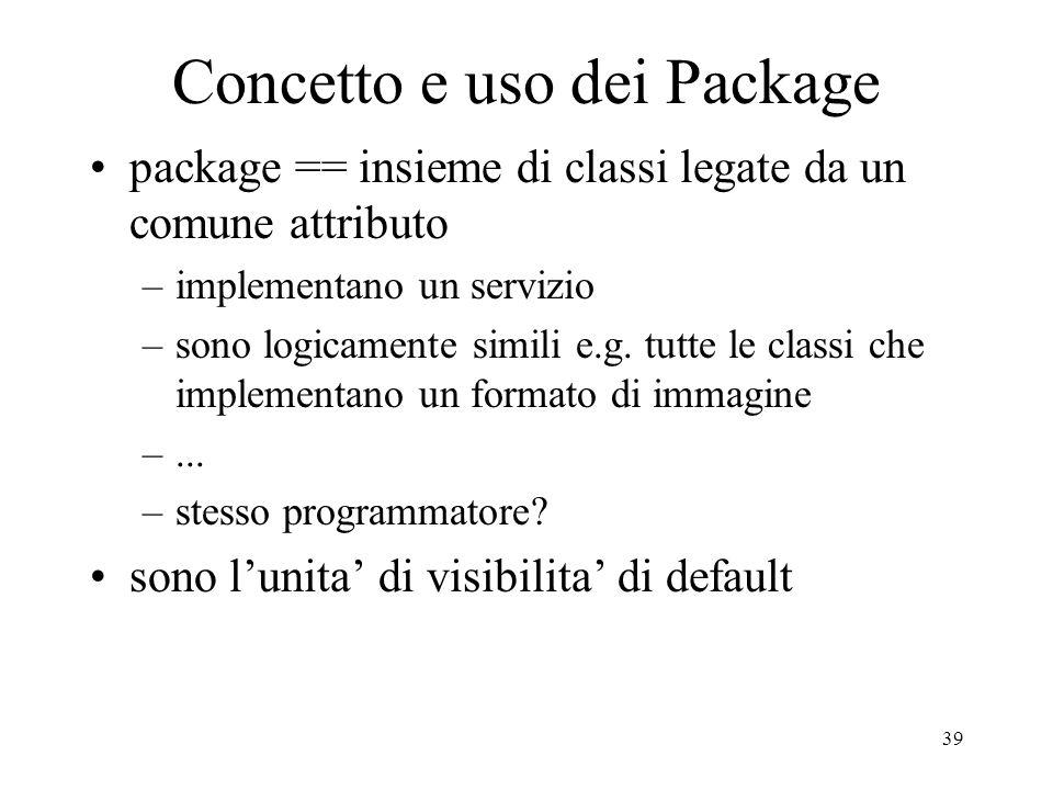 39 Concetto e uso dei Package package == insieme di classi legate da un comune attributo –implementano un servizio –sono logicamente simili e.g. tutte