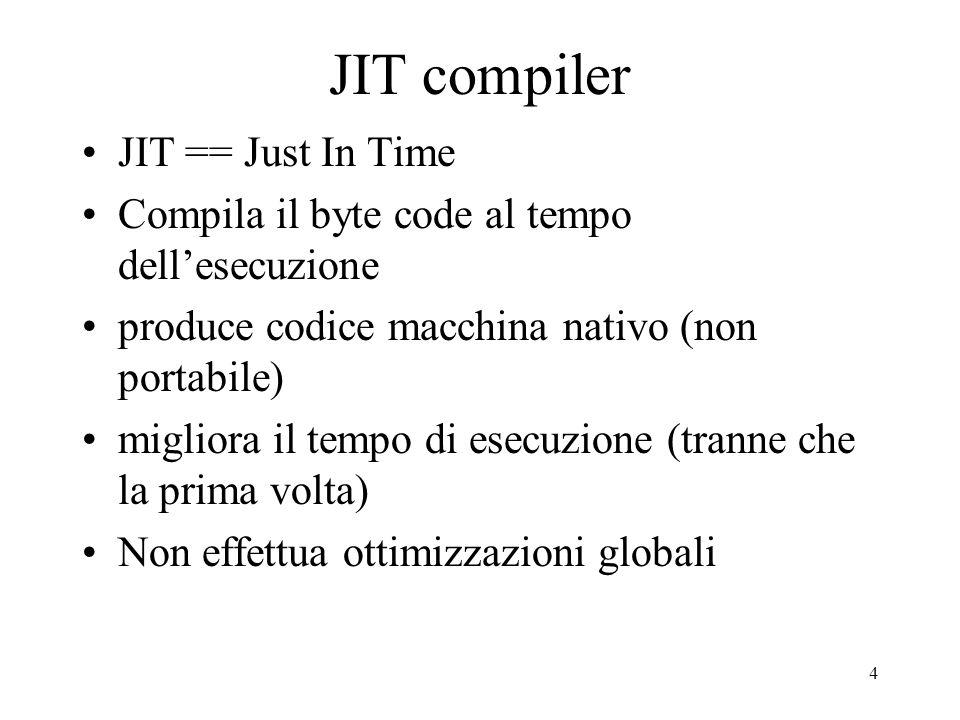 4 JIT compiler JIT == Just In Time Compila il byte code al tempo dellesecuzione produce codice macchina nativo (non portabile) migliora il tempo di es