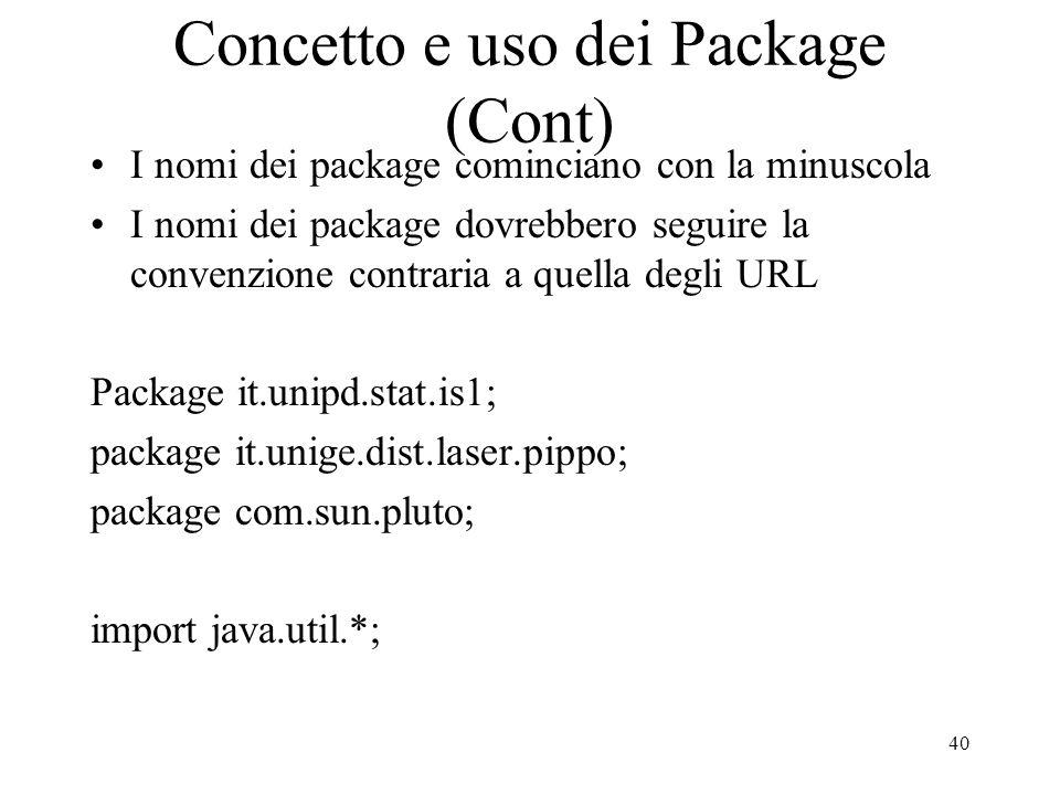 40 Concetto e uso dei Package (Cont) I nomi dei package cominciano con la minuscola I nomi dei package dovrebbero seguire la convenzione contraria a q