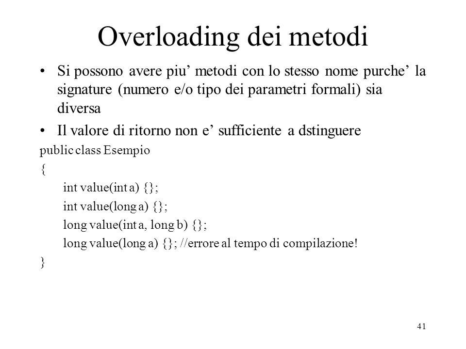 41 Overloading dei metodi Si possono avere piu metodi con lo stesso nome purche la signature (numero e/o tipo dei parametri formali) sia diversa Il va