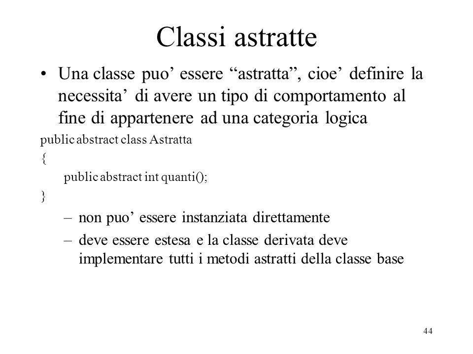 44 Classi astratte Una classe puo essere astratta, cioe definire la necessita di avere un tipo di comportamento al fine di appartenere ad una categori