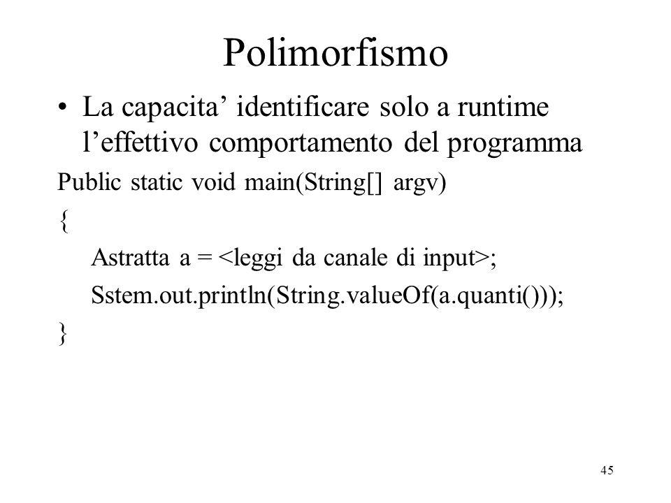 45 Polimorfismo La capacita identificare solo a runtime leffettivo comportamento del programma Public static void main(String[] argv) { Astratta a = ;