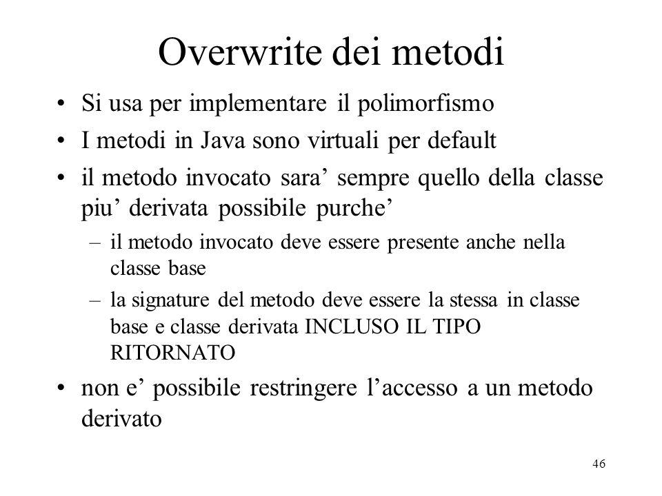 46 Overwrite dei metodi Si usa per implementare il polimorfismo I metodi in Java sono virtuali per default il metodo invocato sara sempre quello della