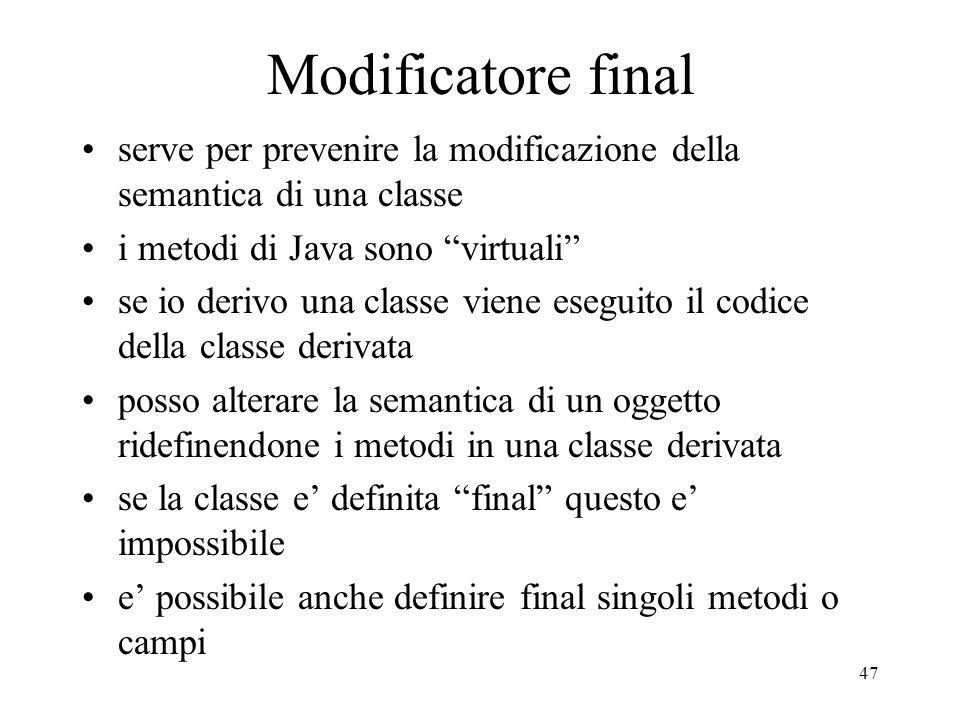 47 Modificatore final serve per prevenire la modificazione della semantica di una classe i metodi di Java sono virtuali se io derivo una classe viene