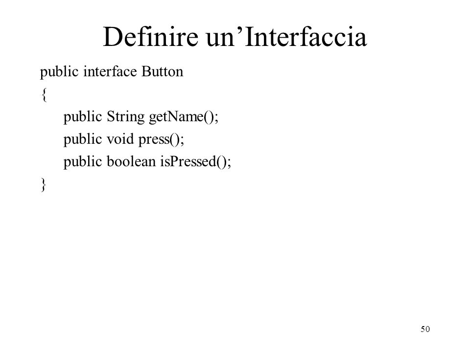 50 Definire unInterfaccia public interface Button { public String getName(); public void press(); public boolean isPressed(); }
