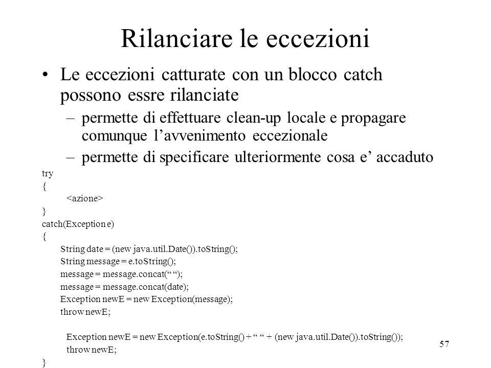 57 Rilanciare le eccezioni Le eccezioni catturate con un blocco catch possono essre rilanciate –permette di effettuare clean-up locale e propagare com