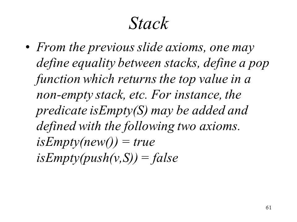 61 Stack From the previous slide axioms, one may define equality between stacks, define a pop function which returns the top value in a non-empty stac