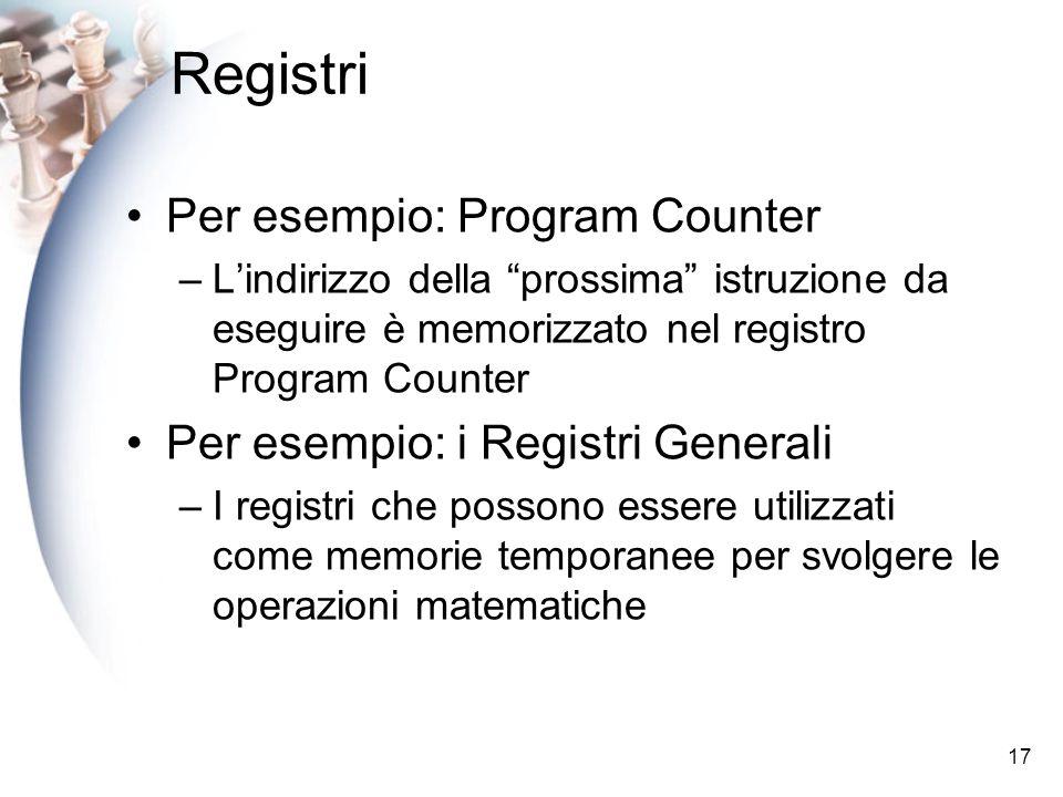 17 Registri Per esempio: Program Counter –Lindirizzo della prossima istruzione da eseguire è memorizzato nel registro Program Counter Per esempio: i Registri Generali –I registri che possono essere utilizzati come memorie temporanee per svolgere le operazioni matematiche