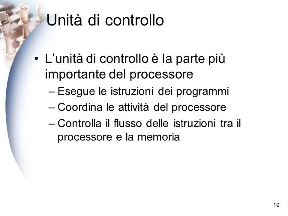 19 Unità di controllo Lunità di controllo è la parte più importante del processore –Esegue le istruzioni dei programmi –Coordina le attività del processore –Controlla il flusso delle istruzioni tra il processore e la memoria